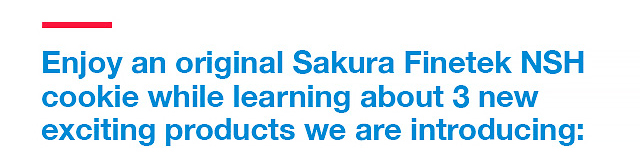 Enjoy an original Sakura Finetek NSH cookie while learning about 3 new exciting products we are introducing...