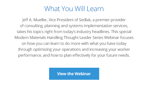 Jeff A. Mueller, Vice President of Sedlak, a premier provider of consulting, planning and systems implementation services, takes his topics right from today's industry headlines. This special Modern Materials Handling Thought Leader Series Webinar focuses on how you can learn to do more with what you have today through optimizing your operations and increasing your worker performance, and how to plan effectively for your future needs.